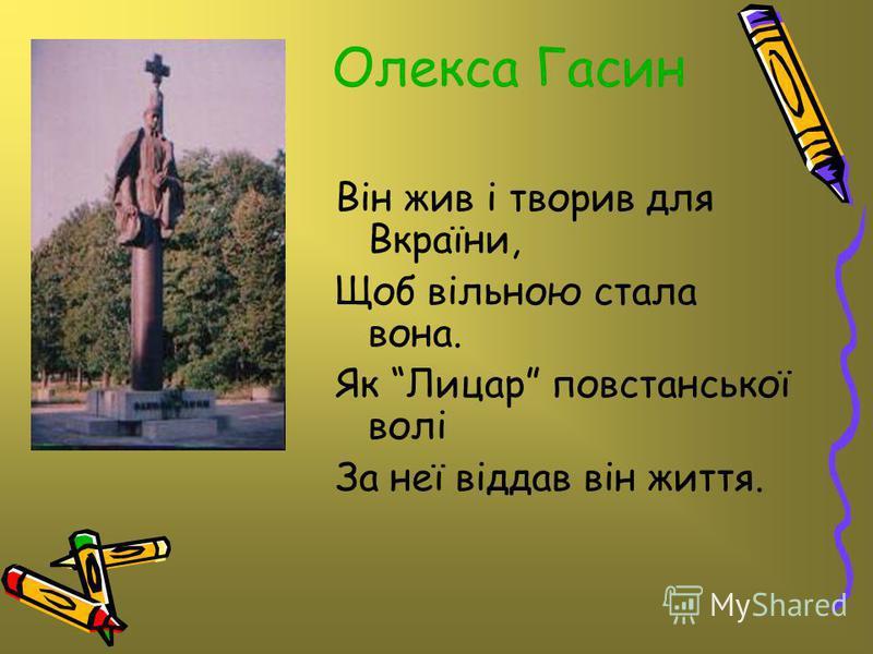 Олекса Гасин Він жив і творив для Вкраїни, Щоб вільною стала вона. Як Лицар повстанської волі За неї віддав він життя.