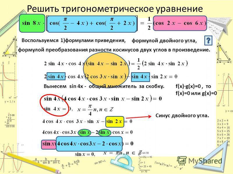 Решить тригонометрическое уравнение Воспользуемся 1)формулами приведения, формулой двойного угла, формулой преобразования разности косинусов двух углов в произведение. Вынесем sin 4x - общий множитель за скобку. f(x)·g(x)=0, то f(x)=0 или g(x)=0 Сину