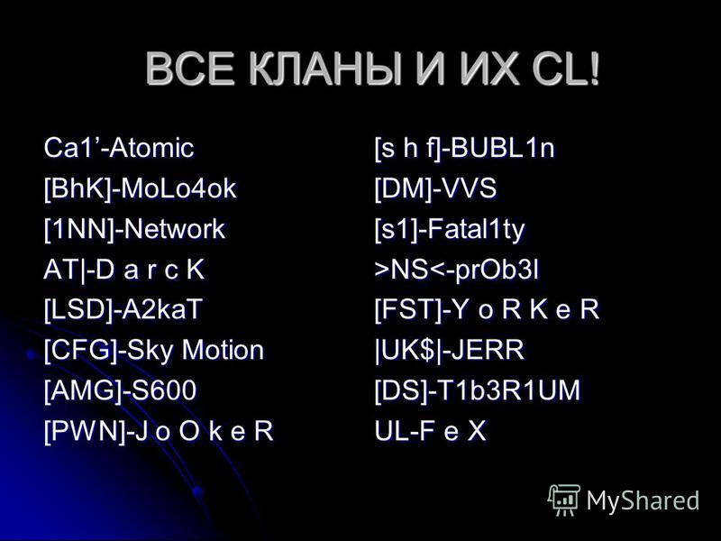 ВСЕ КЛАНЫ И ИХ CL! ВСЕ КЛАНЫ И ИХ CL! Ca1-Atomic[BhK]-MoLo4ok[1NN]-Network AT|-D a r c K [LSD]-A2kaT [CFG]-Sky Motion [AMG]-S600 [PWN]-J o O k e R [s h f]-BUBL1n [DM]-VVS[s1]-Fatal1ty>NS<-prOb3l [FST]-Y o R K e R |UK$|-JERR[DS]-T1b3R1UM UL-F e X