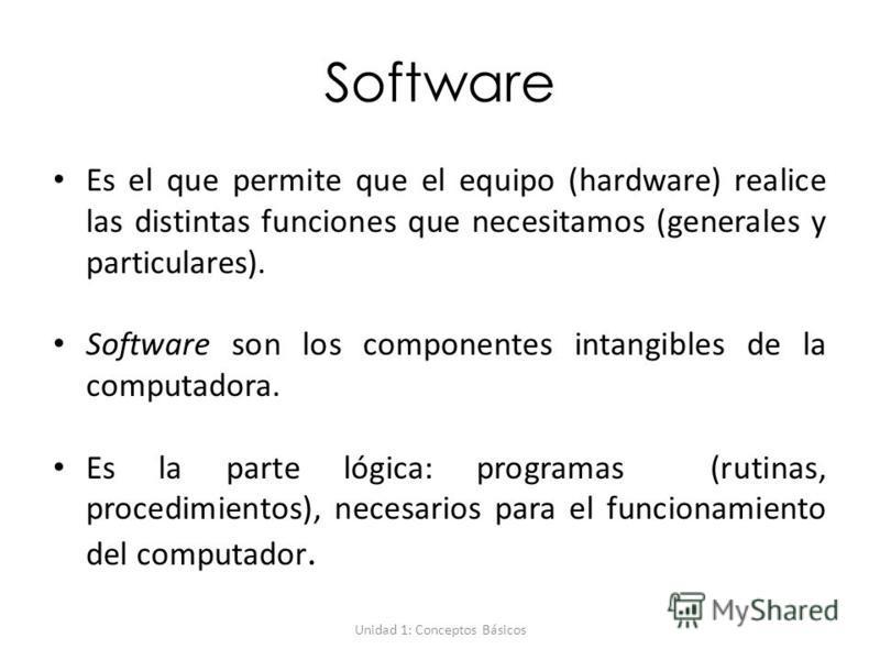 Unidad 1: Conceptos Básicos Software Es el que permite que el equipo (hardware) realice las distintas funciones que necesitamos (generales y particulares). Software son los componentes intangibles de la computadora. Es la parte lógica: programas (rut
