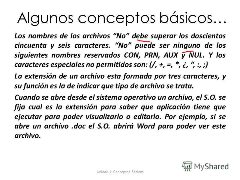 Unidad 1: Conceptos Básicos Algunos conceptos básicos… Los nombres de los archivos No debe superar los doscientos cincuenta y seis caracteres. No puede ser ninguno de los siguientes nombres reservados CON, PRN, AUX y NUL. Y los caracteres especiales