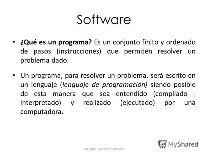 Unidad 1: Conceptos Básicos Software ¿Qué es un programa? Es un conjunto finito y ordenado de pasos (instrucciones) que permiten resolver un problema dado. Un programa, para resolver un problema, será escrito en un lenguaje (lenguaje de programación)