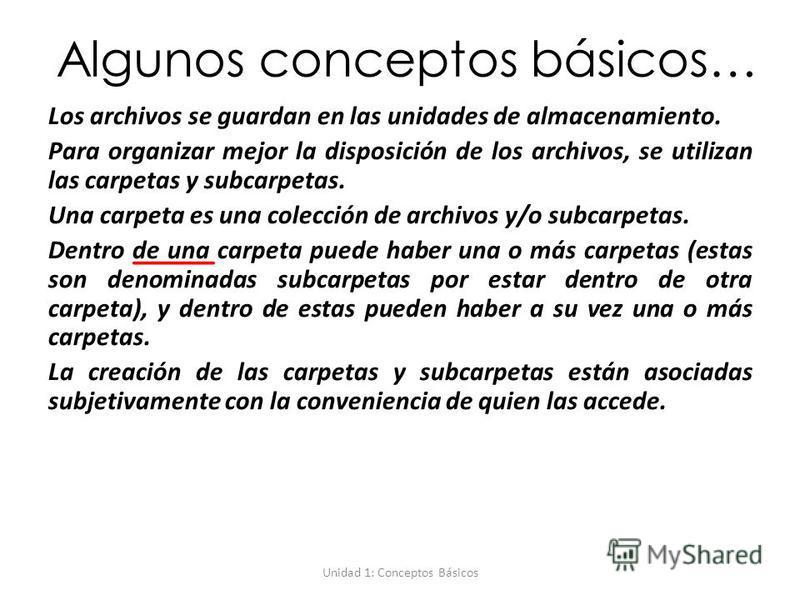 Unidad 1: Conceptos Básicos Algunos conceptos básicos… Los archivos se guardan en las unidades de almacenamiento. Para organizar mejor la disposición de los archivos, se utilizan las carpetas y subcarpetas. Una carpeta es una colección de archivos y/