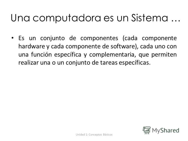 Unidad 1: Conceptos Básicos Una computadora es un Sistema … Es un conjunto de componentes (cada componente hardware y cada componente de software), cada uno con una función específica y complementaria, que permiten realizar una o un conjunto de tarea