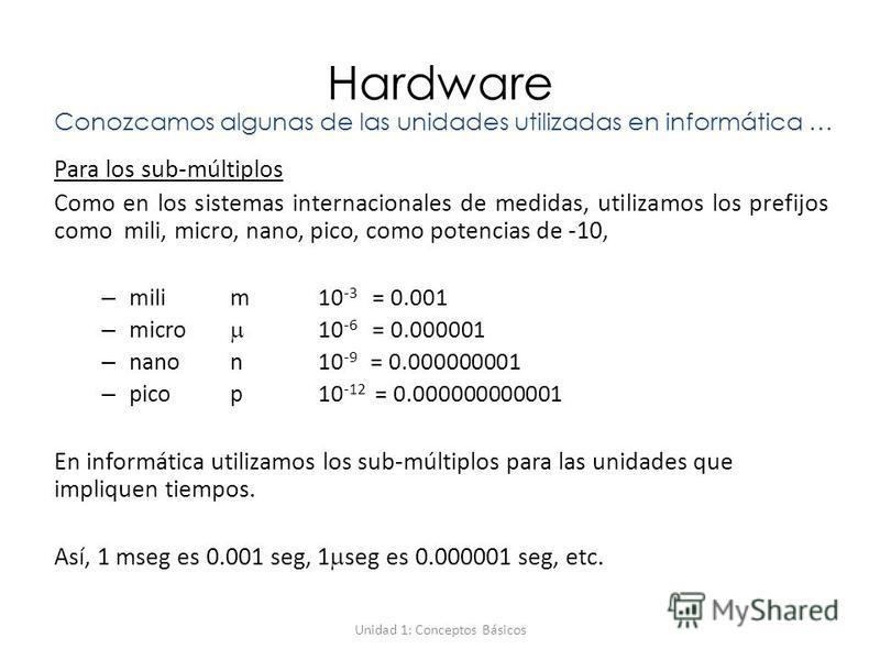 Unidad 1: Conceptos Básicos Hardware Para los sub-múltiplos Como en los sistemas internacionales de medidas, utilizamos los prefijos como mili, micro, nano, pico, como potencias de -10, – mili m 10 -3 = 0.001 – micro 10 -6 = 0.000001 – nanon10 -9 = 0