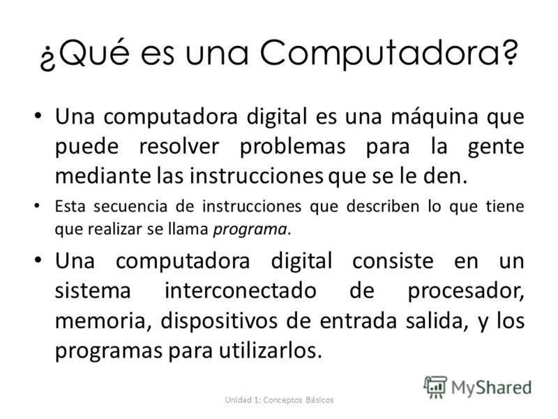 Unidad 1: Conceptos Básicos ¿Qué es una Computadora? Una computadora digital es una máquina que puede resolver problemas para la gente mediante las instrucciones que se le den. Esta secuencia de instrucciones que describen lo que tiene que realizar s