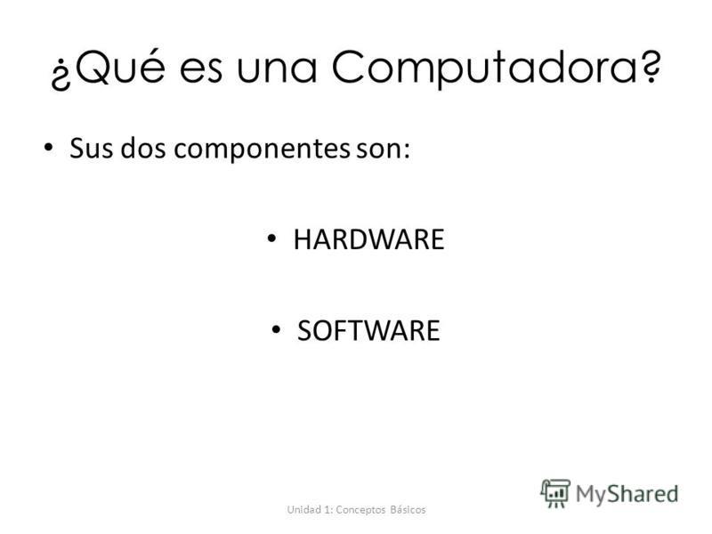 Unidad 1: Conceptos Básicos ¿Qué es una Computadora? Sus dos componentes son: HARDWARE SOFTWARE