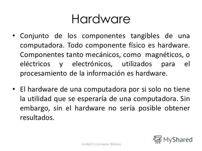 Unidad 1: Conceptos Básicos Hardware Conjunto de los componentes tangibles de una computadora. Todo componente físico es hardware. Componentes tanto mecánicos, como magnéticos, o eléctricos y electrónicos, utilizados para el procesamiento de la infor