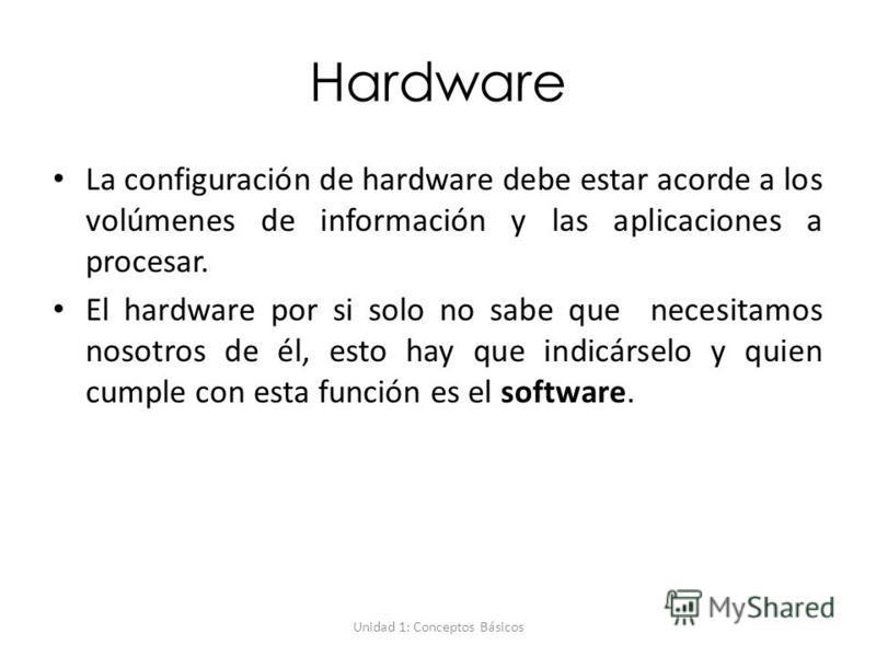 Unidad 1: Conceptos Básicos Hardware La configuración de hardware debe estar acorde a los volúmenes de información y las aplicaciones a procesar. El hardware por si solo no sabe que necesitamos nosotros de él, esto hay que indicárselo y quien cumple
