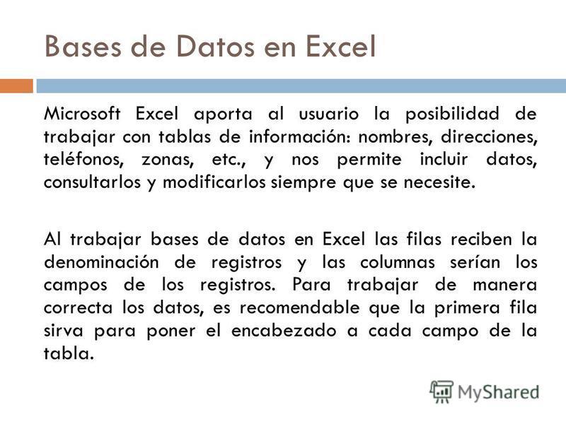 Bases de Datos en Excel Microsoft Excel aporta al usuario la posibilidad de trabajar con tablas de información: nombres, direcciones, teléfonos, zonas, etc., y nos permite incluir datos, consultarlos y modificarlos siempre que se necesite. Al trabaja