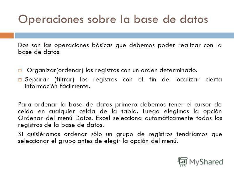 Operaciones sobre la base de datos Dos son las operaciones básicas que debemos poder realizar con la base de datos: Organizar(ordenar) los registros con un orden determinado. Separar (filtrar) los registros con el fin de localizar cierta información