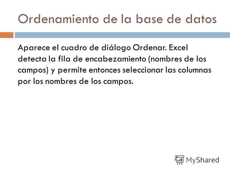 Ordenamiento de la base de datos Aparece el cuadro de diálogo Ordenar. Excel detecta la fila de encabezamiento (nombres de los campos) y permite entonces seleccionar las columnas por los nombres de los campos.