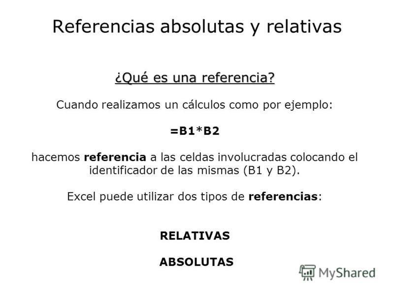 Referencias absolutas y relativas ¿Qué es una referencia? ¿Qué es una referencia? Cuando realizamos un cálculos como por ejemplo: =B1*B2 hacemos referencia a las celdas involucradas colocando el identificador de las mismas (B1 y B2). Excel puede util