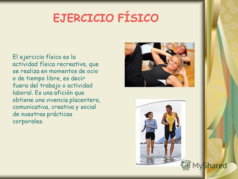 EJERCICIO FÍSICO El ejercicio físico es la actividad física recreativa, que se realiza en momentos de ocio o de tiempo libre, es decir fuera del trabajo o actividad laboral. Es una afición que obtiene una vivencia placentera, comunicativa, creativa y