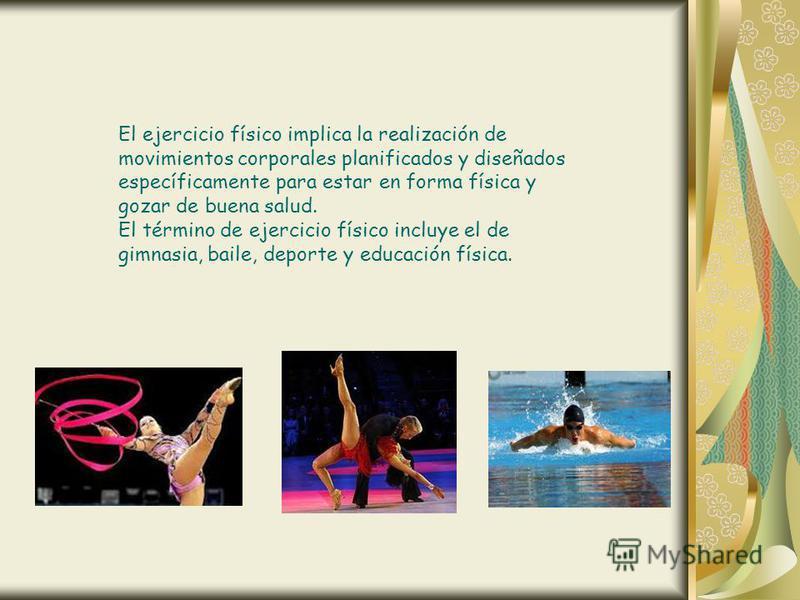 El ejercicio físico implica la realización de movimientos corporales planificados y diseñados específicamente para estar en forma física y gozar de buena salud. El término de ejercicio físico incluye el de gimnasia, baile, deporte y educación física.