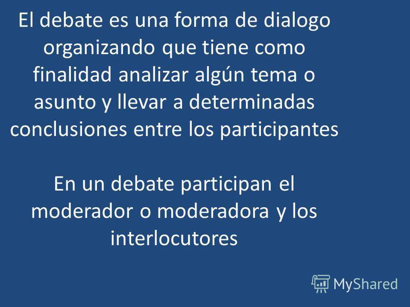 El debate es una forma de dialogo organizando que tiene como finalidad analizar algún tema o asunto y llevar a determinadas conclusiones entre los participantes En un debate participan el moderador o moderadora y los interlocutores
