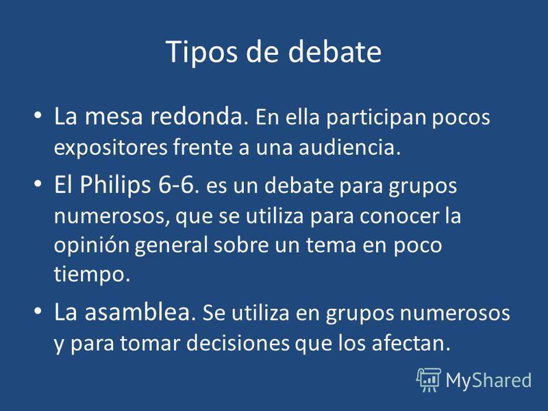 Tipos de debate La mesa redonda. En ella participan pocos expositores frente a una audiencia. El Philips 6-6. es un debate para grupos numerosos, que se utiliza para conocer la opinión general sobre un tema en poco tiempo. La asamblea. Se utiliza en