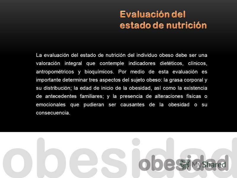 La evaluación del estado de nutrición del individuo obeso debe ser una valoración integral que contemple indicadores dietéticos, clínicos, antropométricos y bioquímicos. Por medio de esta evaluación es importante determinar tres aspectos del sujeto o