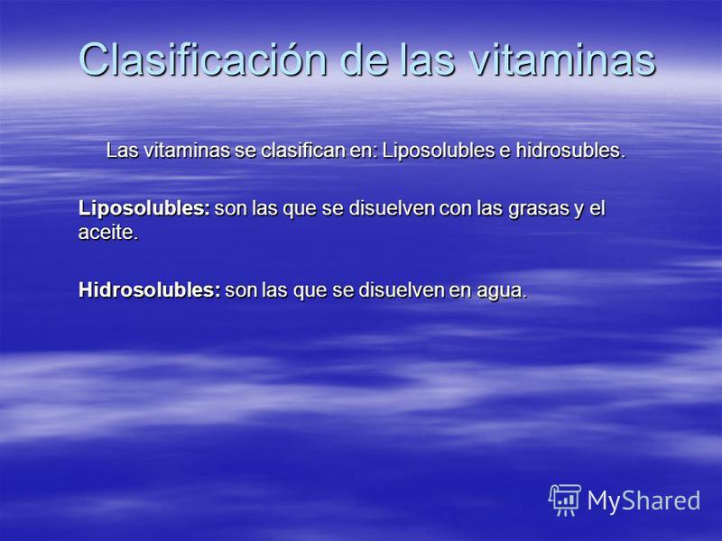 Clasificación de las vitaminas Las vitaminas se clasifican en: Liposolubles e hidrosubles. Liposolubles: son las que se disuelven con las grasas y el aceite. Hidrosolubles: son las que se disuelven en agua.