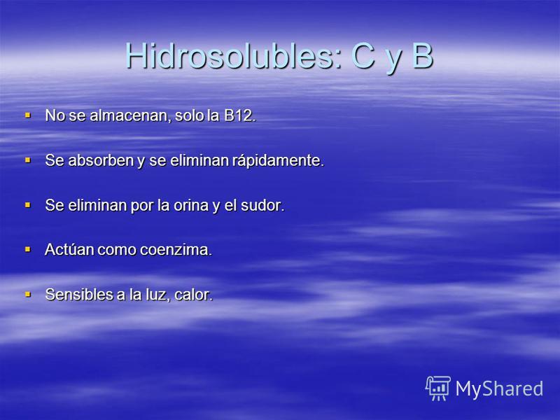Hidrosolubles: C y B No se almacenan, solo la B12. No se almacenan, solo la B12. Se absorben y se eliminan rápidamente. Se absorben y se eliminan rápidamente. Se eliminan por la orina y el sudor. Se eliminan por la orina y el sudor. Actúan como coenz