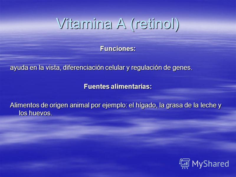 Vitamina A (retinol) Funciones: ayuda en la vista, diferenciación celular y regulación de genes. Fuentes alimentarías: Alimentos de origen animal por ejemplo: el hígado, la grasa de la leche y los huevos.