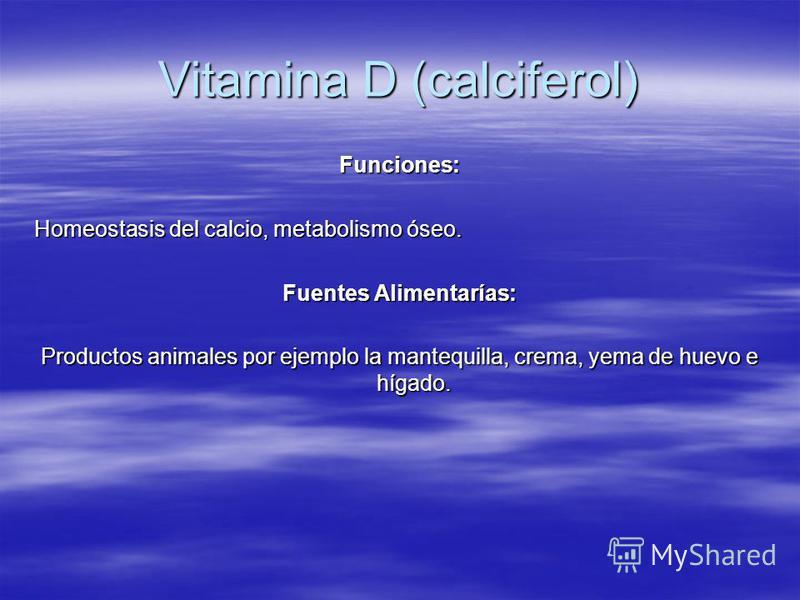 Vitamina D (calciferol) Funciones: Homeostasis del calcio, metabolismo óseo. Fuentes Alimentarías: Productos animales por ejemplo la mantequilla, crema, yema de huevo e hígado.