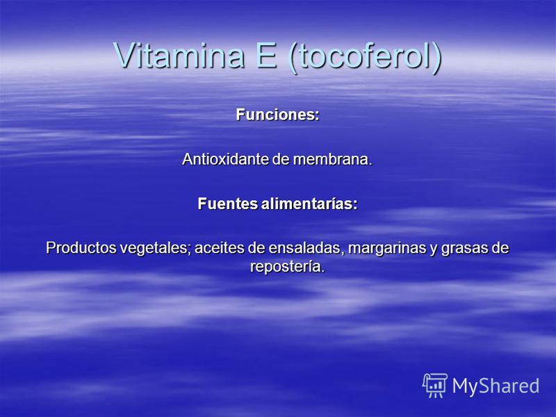Vitamina E (tocoferol) Funciones: Antioxidante de membrana. Fuentes alimentarías: Productos vegetales; aceites de ensaladas, margarinas y grasas de repostería.