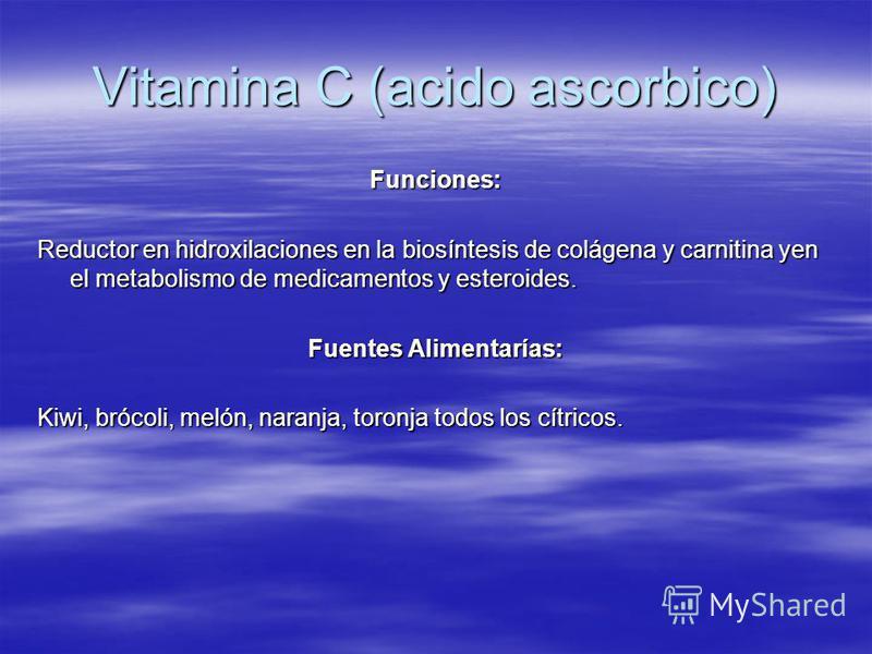 Vitamina C (acido ascorbico) Funciones: Reductor en hidroxilaciones en la biosíntesis de colágena y carnitina yen el metabolismo de medicamentos y esteroides. Fuentes Alimentarías: Kiwi, brócoli, melón, naranja, toronja todos los cítricos.
