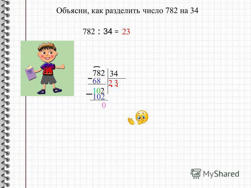 Объясни, как умножили 34 на 23: 34 · 23 = 34 · ( 20 + 3 ) = 34 · 20 + 34 · 3 = 680 782 + 34 23 210 68 287 + 102 =