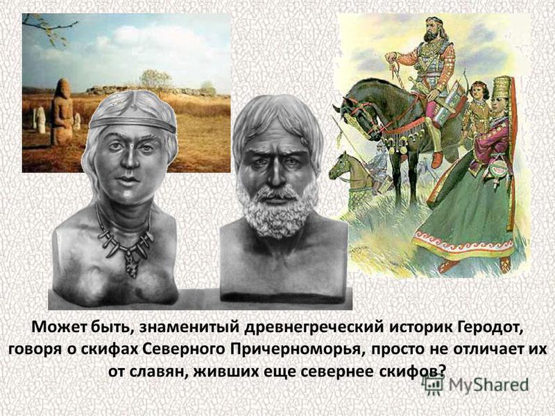 Может быть, знаменитый древнегреческий историк Геродот, говоря о скифах Северного Причерноморья, просто не отличает их от славян, живших еще севернее скифов?