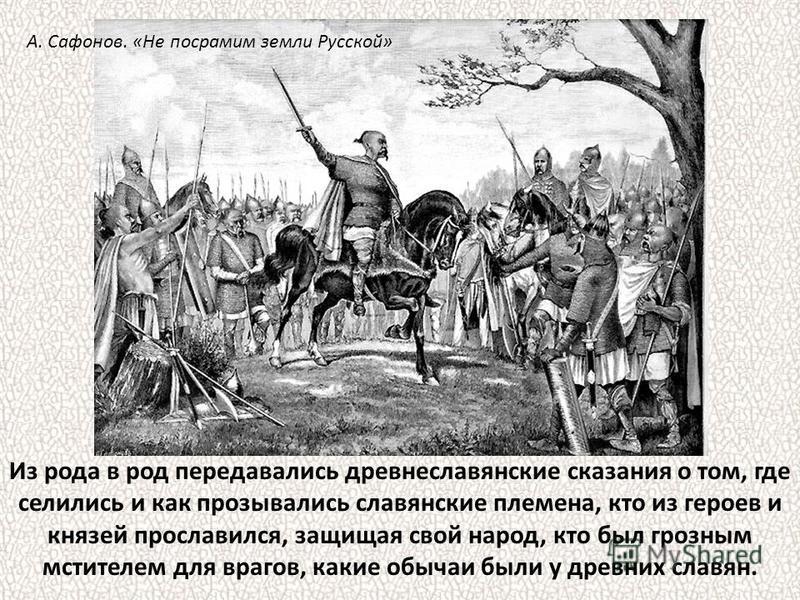 Из рода в род передавались древнеславянские сказания о том, где селились и как прозывались славянские племена, кто из героев и князей прославился, защищая свой народ, кто был грозным мстителем для врагов, какие обычаи были у древних славян. А. Сафоно