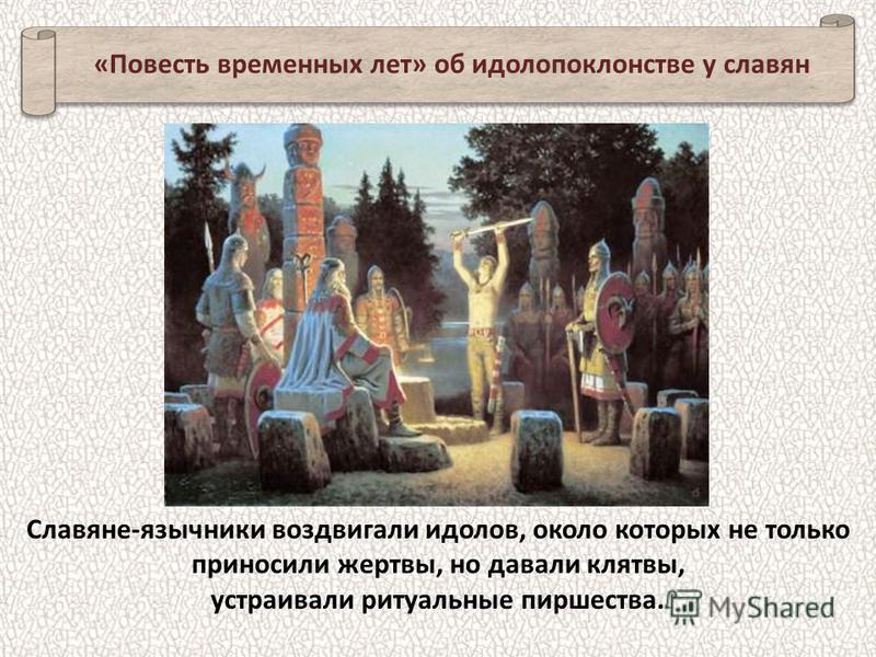 Славяне-язычники воздвигали идолов, около которых не только приносили жертвы, но давали клятвы, устраивали ритуальные пиршества. «Повесть временных лет» об идолопоклонстве у славян
