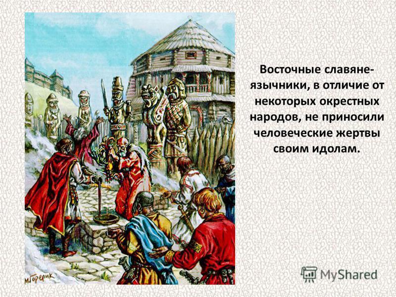 Восточные славяне- язычники, в отличие от некоторых окрестных народов, не приносили человеческие жертвы своим идолам.