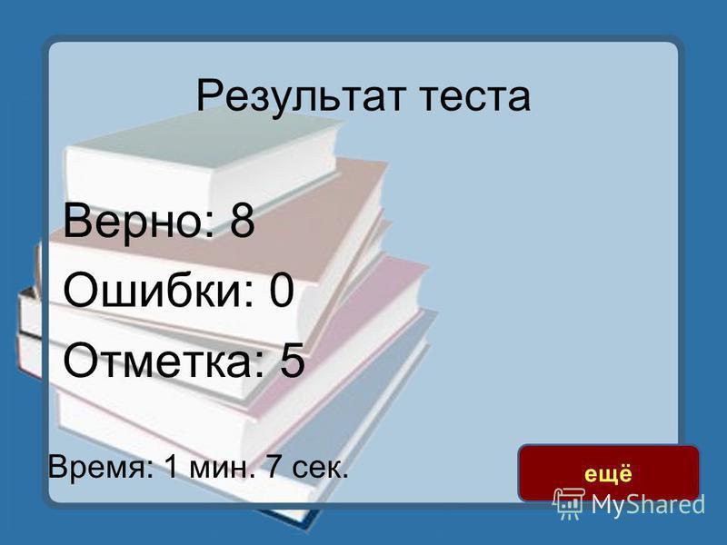Результат теста Верно: 8 Ошибки: 0 Отметка: 5 Время: 1 мин. 7 сек. ещё