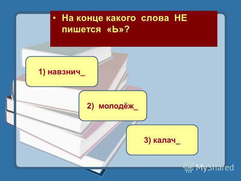 На конце какого слова НЕ пишется «Ь»? 3) калач_ 1) навзничь_ 2) молодёж_