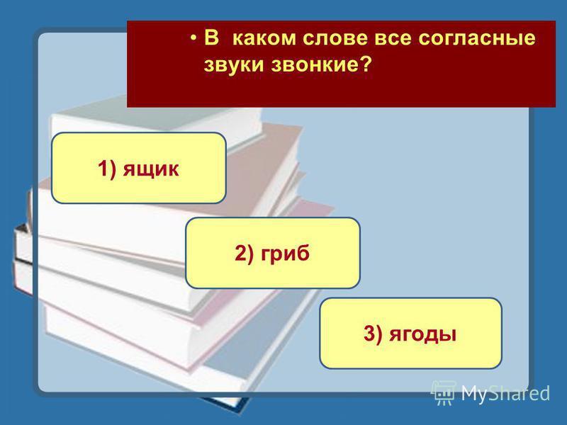 В каком слове все согласные звуки звонкие? 3) ягоды 1) ящик 2) гриб