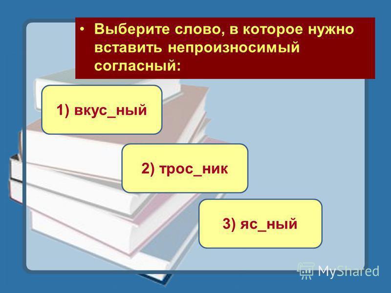 Выберите слово, в которое нужно вставить непроизносимый согласный: 2) трос_ник 1) вкус_ный 3) яс_ный