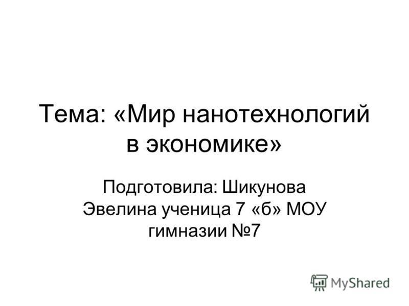 Тема: «Мир нанотехнологий в экономике» Подготовила: Шикунова Эвелина ученица 7 «б» МОУ гимназии 7
