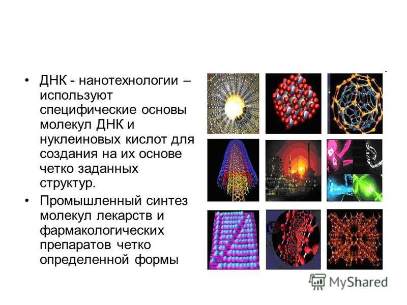 ДНК - нанотехнологии – используют специфические основы молекул ДНК и нуклеиновых кислот для создания на их основе четко заданных структур. Промышленный синтез молекул лекарств и фармакологических препаратов четко определенной формы