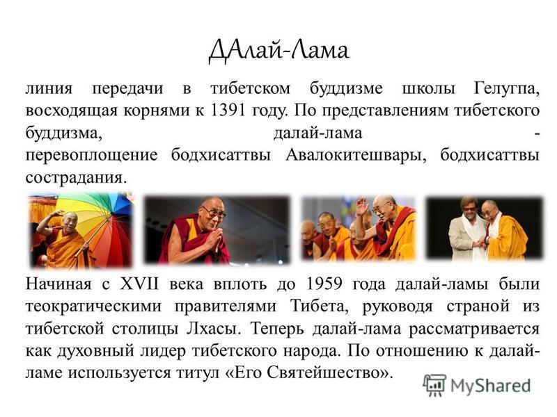ДАлай-Лама линия передачи в тибетском буддизме школы Гелугпа, восходящая корнями к 1391 году. По представлениям тибетского буддизма, далай-лама - перевоплощение бодхисаттвы Авалокитешвары, бодхисаттвы сострадания. Начиная с XVII века вплоть до 1959 г
