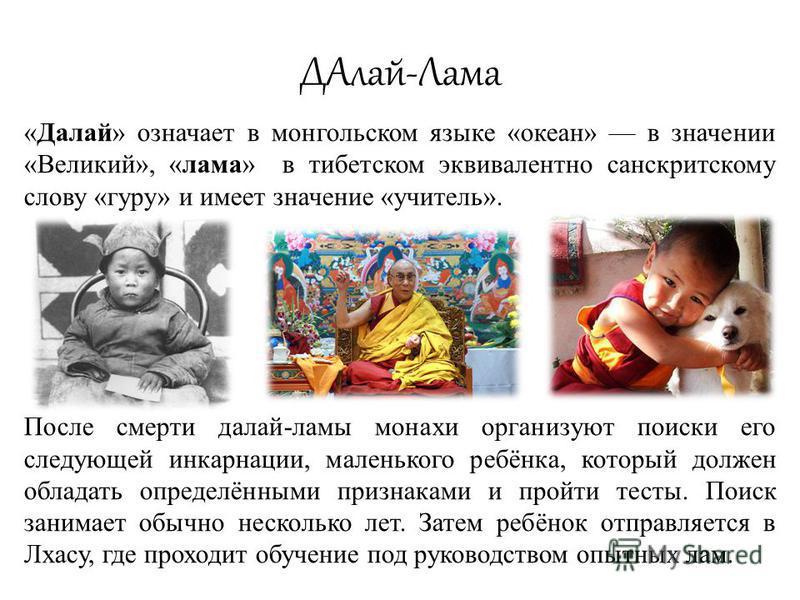 ДАлай-Лама «Далай» означает в монгольском языке «океан» в значении «Великий», «лама» в тибетском эквивалентно санскритскому слову «гуру» и имеет значение «учитель». После смерти далай-ламы монахи организуют поиски его следующей инкарнации, маленького