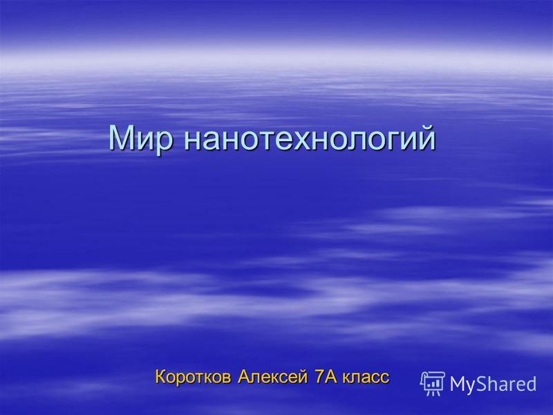 Мир нанотехнологий Коротков Алексей 7А класс