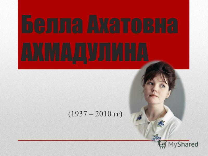 Белла Ахатовна АХМАДУЛИНА (1937 – 2010 гг)