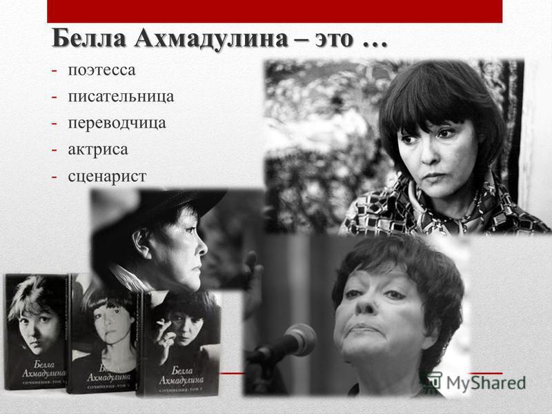 Белла Ахмадулина – это … -поэтесса -писательница -переводчица -актриса -сценарист