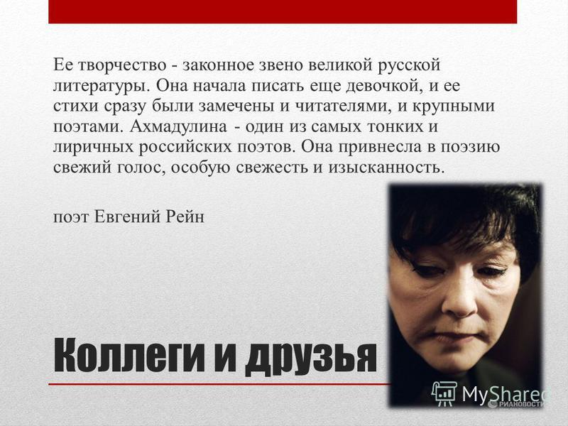 Коллеги и друзья Ее творчество - законное звено великой русской литературы. Она начала писать еще девочкой, и ее стихи сразу были замечены и читателями, и крупными поэтами. Ахмадулина - один из самых тонких и лиричных российских поэтов. Она привнесла
