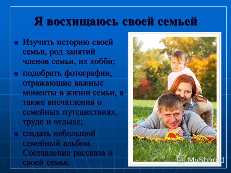 7 Я восхищаюсь своей семьей Изучить историю своей семьи, род занятий членов семьи, их хобби; Изучить историю своей семьи, род занятий членов семьи, их хобби; подобрать фотографии, отражающие важные моменты в жизни семьи, а также впечатления о семейны