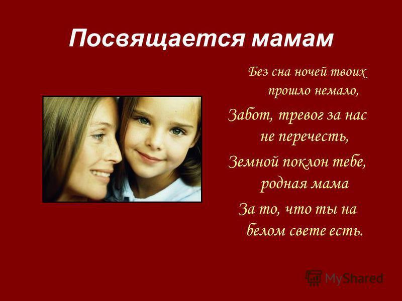 Посвящается мамам Без сна ночей твоих прошло немало, Забот, тревог за нас не перечесть, Земной поклон тебе, родная мама За то, что ты на белом свете есть.