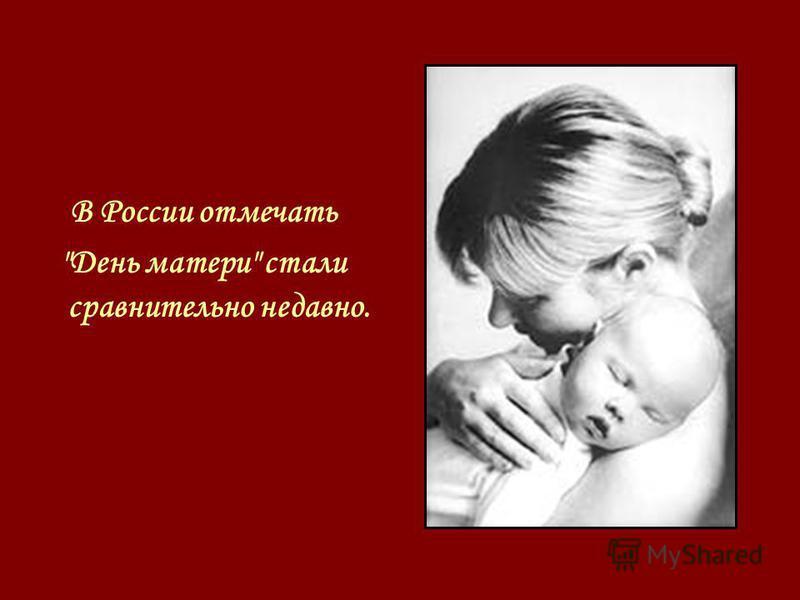В России отмечать День матери стали сравнительно недавно.