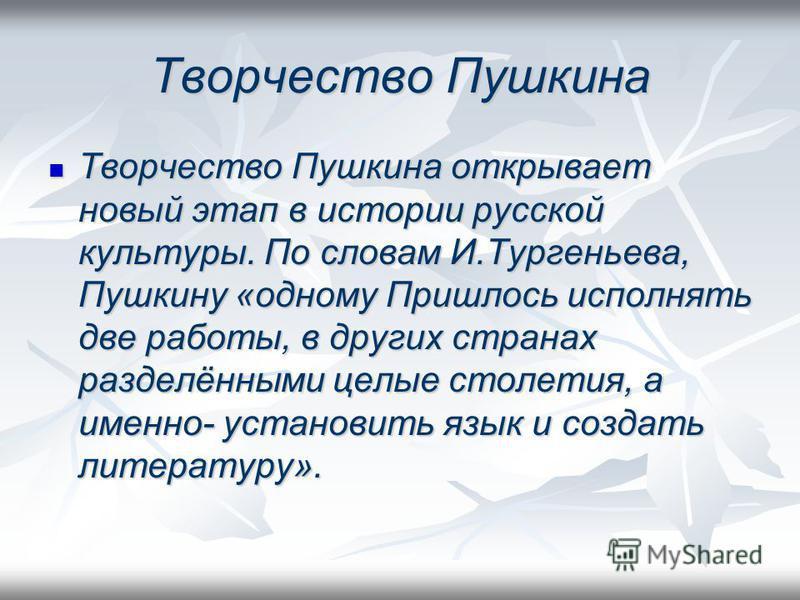 Творчество Пушкина Творчество Пушкина открывает новый этап в истории русской культуры. По словам И.Тургеньева, Пушкину «одному Пришлось исполнять две работы, в других странах разделёнными целые столетия, а именно- установить язык и создать литературу