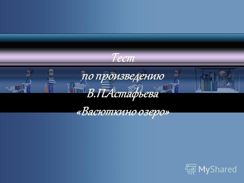 Тест по произведению В.П.Астафьева «Васюткино озеро»